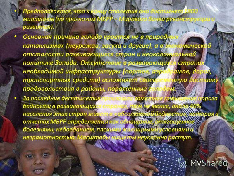 Предполагается, что к концу столетия оно достигнет 1800 миллионов (по прогнозам МБРР – Мирового банка реконструкции и развития). Основная причина голода кроется не в природных катаклизмах (неурожаи, засухи и другие), а в экономической отсталости разв