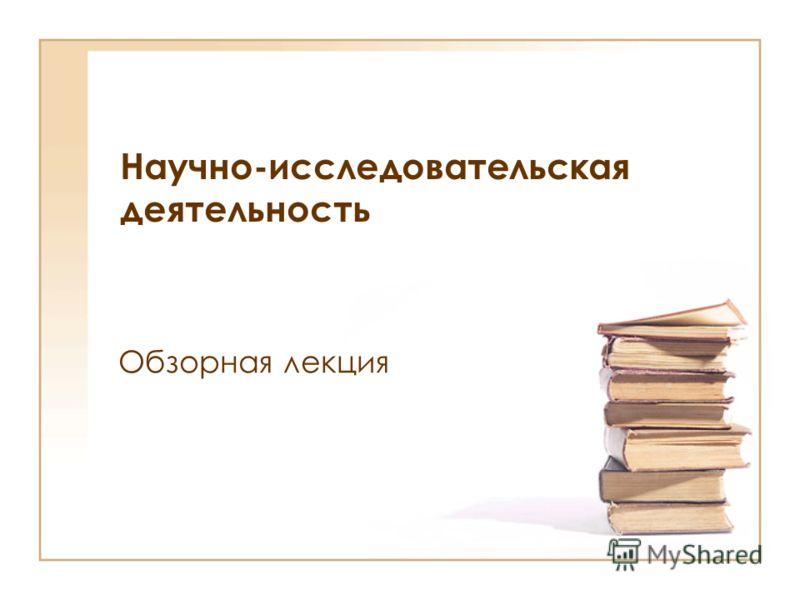 Научно-исследовательская деятельность Обзорная лекция