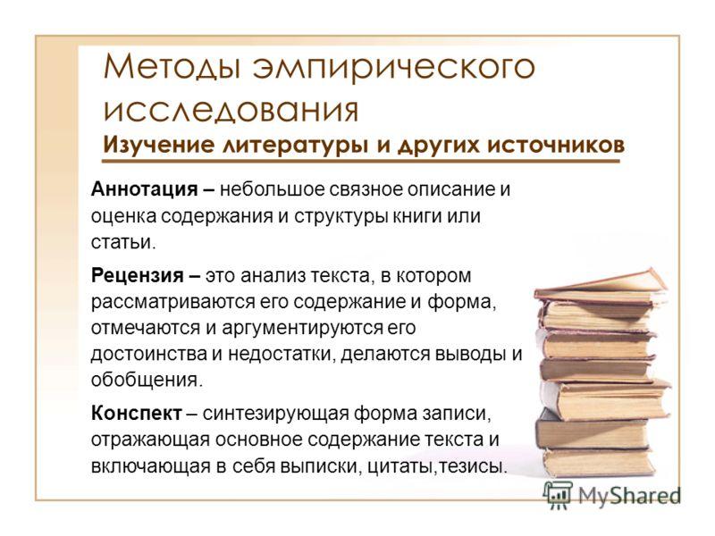 Методы эмпирического исследования Изучение литературы и других источников Аннотация – небольшое связное описание и оценка содержания и структуры книги или статьи. Рецензия – это анализ текста, в котором рассматриваются его содержание и форма, отмечаю