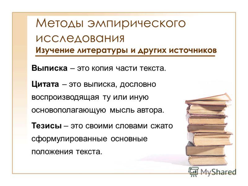 Методы эмпирического исследования Изучение литературы и других источников Выписка – это копия части текста. Цитата – это выписка, дословно воспроизводящая ту или иную основополагающую мысль автора. Тезисы – это своими словами сжато сформулированные о