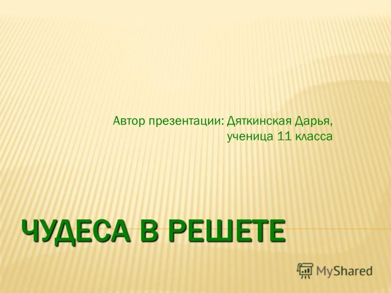 ЧУДЕСА В РЕШЕТЕ Автор презентации: Дяткинская Дарья, ученица 11 класса