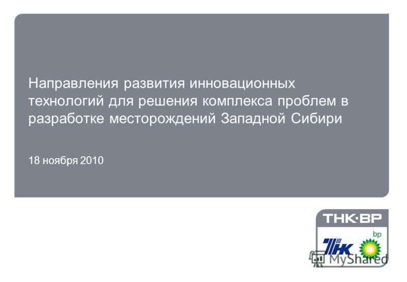 1 Направления развития инновационных технологий для решения комплекса проблем в разработке месторождений Западной Сибири 18 ноября 2010