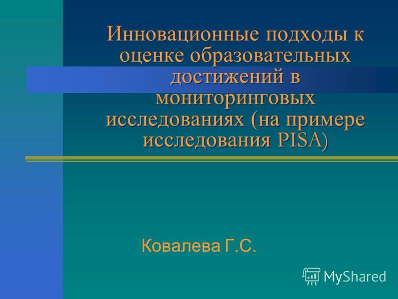 Инновационные подходы к оценке образовательных достижений в мониторинговых исследованиях (на примере исследования PISA) Ковалева Г.С.
