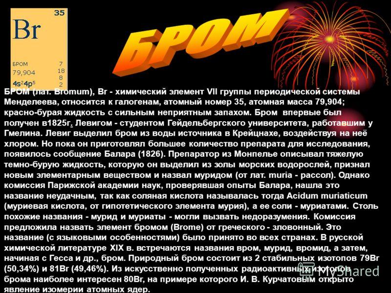 БРОМ (лат. Bromum), Br - химический элемент VII группы периодической системы Менделеева, относится к галогенам, атомный номер 35, атомная масса 79,904; красно-бурая жидкость с сильным неприятным запахом. Бром впервые был получен в1825г. Левигом - сту