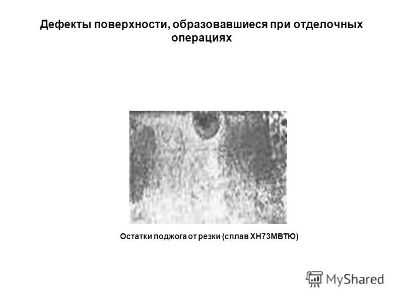 Дефекты поверхности, образовавшиеся при отделочных операциях Остатки поджога от резки (сплав ХН73МВТЮ)