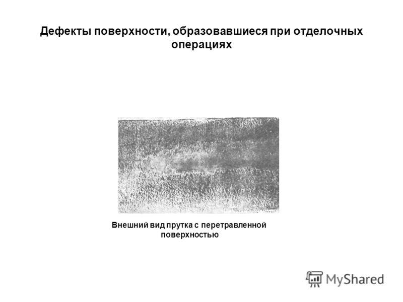 Дефекты поверхности, образовавшиеся при отделочных операциях Внешний вид прутка с перетравленной поверхностью