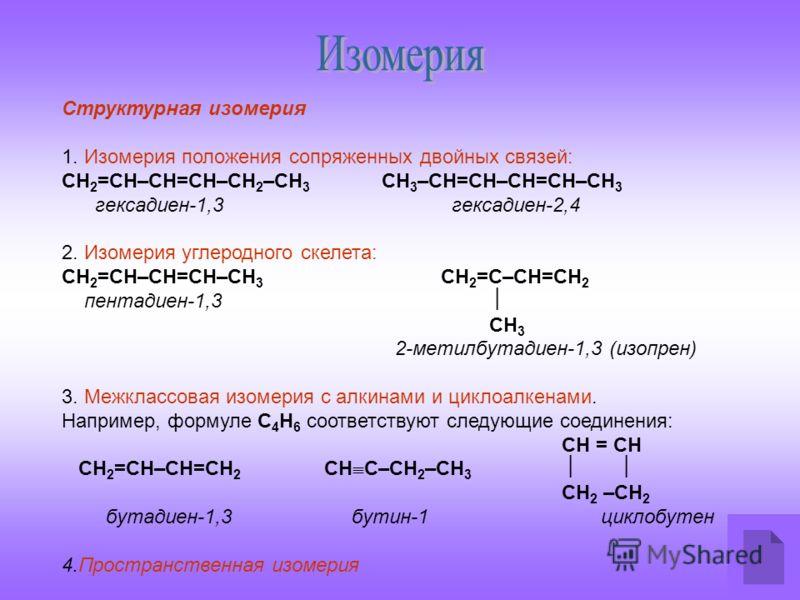 Структурная изомерия 1. Изомерия положения сопряженных двойных связей: СН 2 =СН–СН=СН–СН 2 –СН 3 СН 3 –СН=СН–СН=СН–СН 3 гексадиен-1,3 гексадиен-2,4 2. Изомерия углеродного скелета: СН 2 =СН–СН=СН–СН 3 СН 2 =С–СН=СН 2 пентадиен-1,3 СН 3 2-метилбутадие
