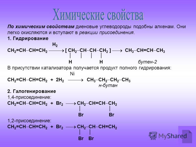 По химическим свойствам диеновые углеводороды подобны алкенам. Они легко окисляются и вступают в реакции присоединения. 1. Гидрирование Н 2 СН 2 =СН СН=СН 2 [ СН 2 СН СН СН 2 ] СН 3 СН=СН СН 3 Н Н бутен-2 В присутствии катализатора получается продукт
