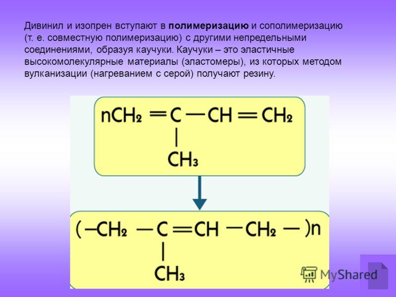Дивинил и изопрен вступают в полимеризацию и сополимеризацию (т. е. совместную полимеризацию) с другими непредельными соединениями, образуя каучуки. Каучуки – это эластичные высокомолекулярные материалы (эластомеры), из которых методом вулканизации (