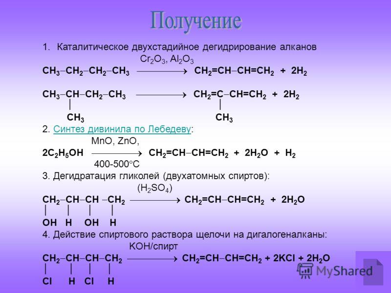1.Каталитическое двухстадийное дегидрирование алканов Cr 2 O 3, Al 2 O 3 СН 3 СН 2 СН 2 СН 3 СН 2 =СН СН=СН 2 + 2Н 2 СН 3 СН СН 2 СН 3 СН 2 =С СН=СН 2 + 2Н 2 СН 3 СН 3 2. Синтез дивинила по Лебедеву:Синтез дивинила по Лебедеву MnO, ZnO, 2С 2 Н 5 ОН С