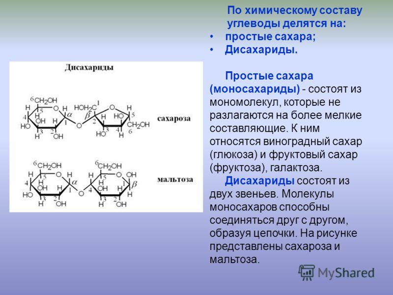 По химическому составу углеводы делятся на: простые сахара; Дисахариды. Простые сахара (моносахариды) - состоят из мономолекул, которые не разлагаются на более мелкие составляющие. К ним относятся виноградный сахар (глюкоза) и фруктовый сахар (фрукто