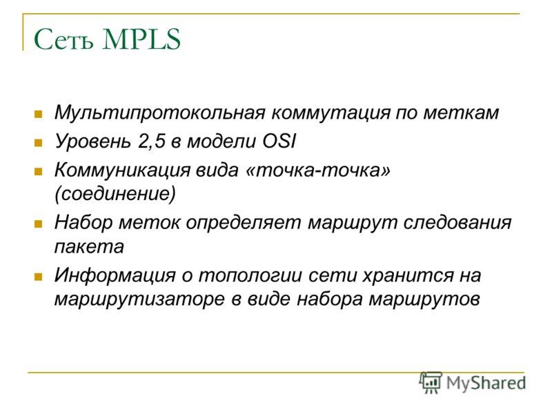 Сеть MPLS Мультипротокольная коммутация по меткам Уровень 2,5 в модели OSI Коммуникация вида «точка-точка» (соединение) Набор меток определяет маршрут следования пакета Информация о топологии сети хранится на маршрутизаторе в виде набора маршрутов