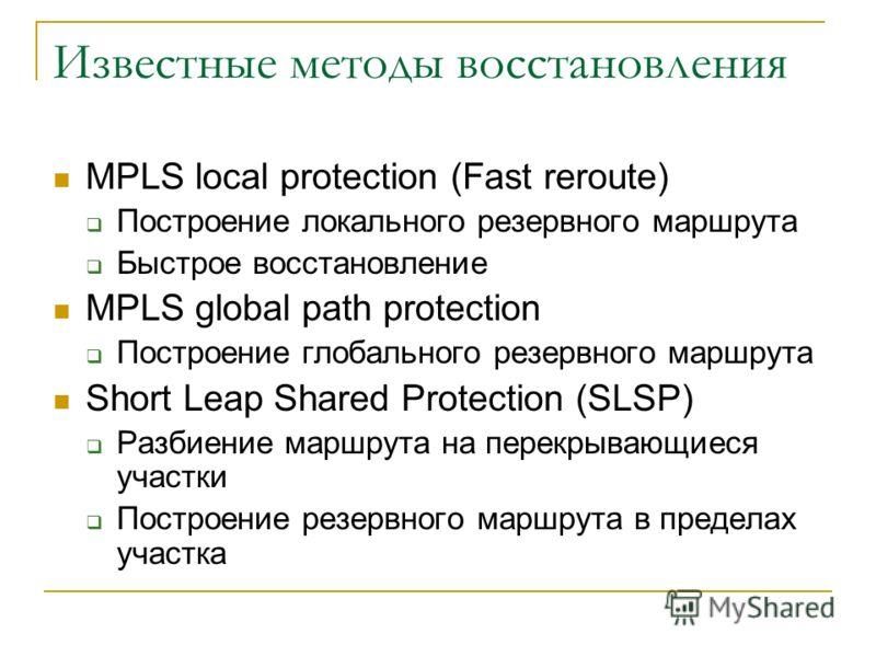 Известные методы восстановления MPLS local protection (Fast reroute) Построение локального резервного маршрута Быстрое восстановление MPLS global path protection Построение глобального резервного маршрута Short Leap Shared Protection (SLSP) Разбиение