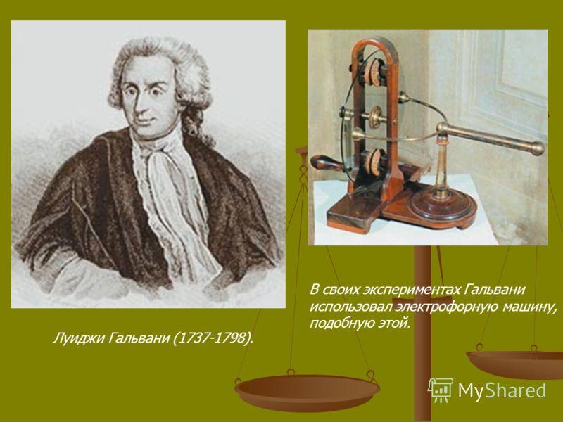 Луиджи Гальвани (1737-1798). В своих экспериментах Гальвани использовал электрофорную машину, подобную этой.