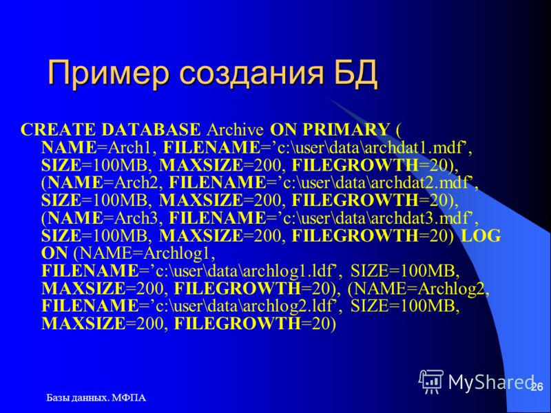 Базы данных. МФПА 26 Пример создания БД CREATE DATABASE Archive ON PRIMARY ( NAME=Arch1, FILENAME=c:\user\data\archdat1.mdf, SIZE=100MB, MAXSIZE=200, FILEGROWTH=20), (NAME=Arch2, FILENAME=c:\user\data\archdat2.mdf, SIZE=100MB, MAXSIZE=200, FILEGROWTH