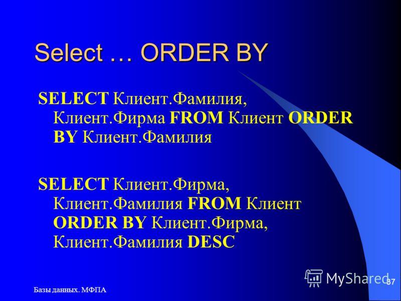 Базы данных. МФПА 37 Select … ORDER BY SELECT Клиент.Фамилия, Клиент.Фирма FROM Клиент ORDER BY Клиент.Фамилия SELECT Клиент.Фирма, Клиент.Фамилия FROM Клиент ORDER BY Клиент.Фирма, Клиент.Фамилия DESC