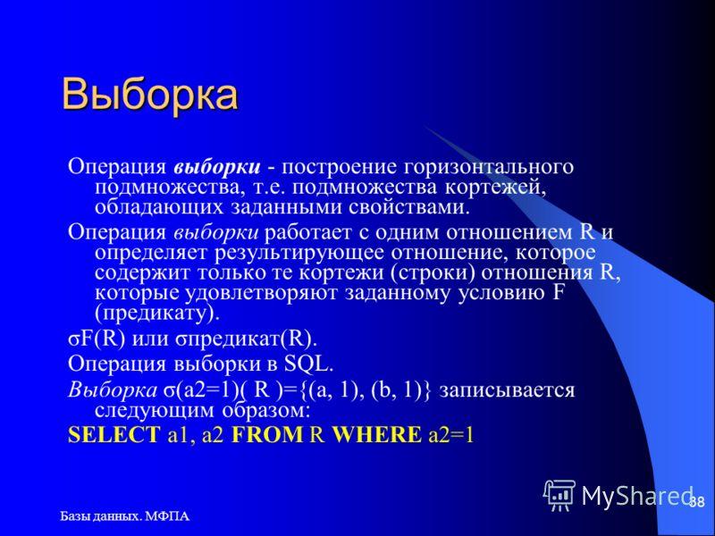 Базы данных. МФПА 38 Выборка Операция выборки - построение горизонтального подмножества, т.е. подмножества кортежей, обладающих заданными свойствами. Операция выборки работает с одним отношением R и определяет результирующее отношение, которое содерж