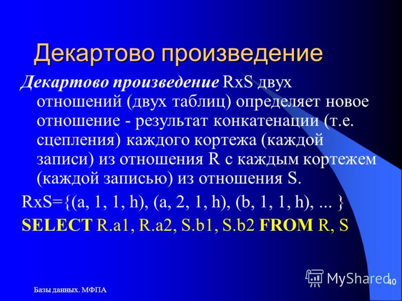 Базы данных. МФПА 40 Декартово произведение Декартово произведение RxS двух отношений (двух таблиц) определяет новое отношение - результат конкатенации (т.е. сцепления) каждого кортежа (каждой записи) из отношения R с каждым кортежем (каждой записью)