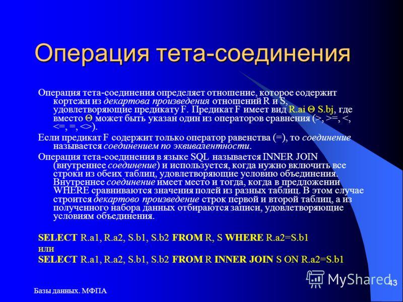 Базы данных. МФПА 43 Операция тета-соединения Операция тета-соединения определяет отношение, которое содержит кортежи из декартова произведения отношений R и S, удовлетворяющие предикату F. Предикат F имеет вид R.ai Θ S.bj, где вместо Θ может быть ук
