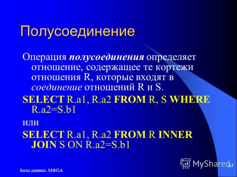 Базы данных. МФПА 47 Полусоединение Операция полусоединения определяет отношение, содержащее те кортежи отношения R, которые входят в соединение отношений R и S. SELECT R.a1, R.a2 FROM R, S WHERE R.a2=S.b1 или SELECT R.a1, R.a2 FROM R INNER JOIN S ON