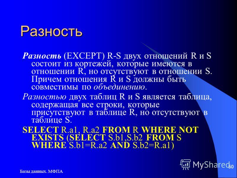 Базы данных. МФПА 50 Разность Разность (EXCEPT) R-S двух отношений R и S состоит из кортежей, которые имеются в отношении R, но отсутствуют в отношении S. Причем отношения R и S должны быть совместимы по объединению. Разностью двух таблиц R и S являе