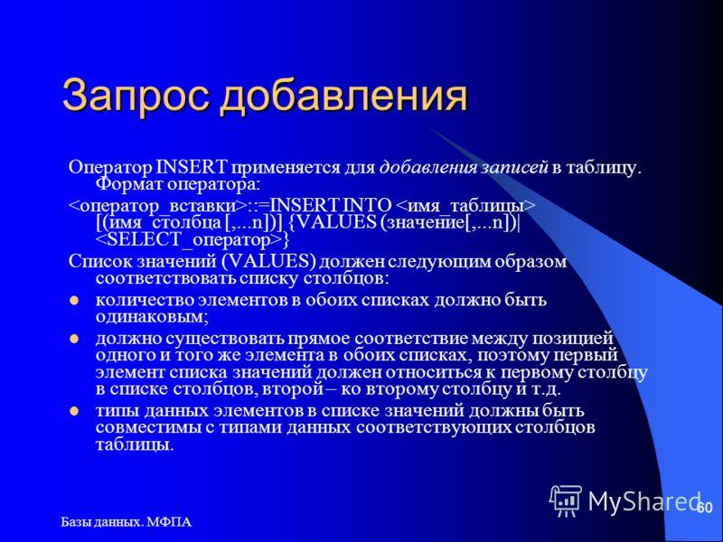 Базы данных. МФПА 60 Запрос добавления Оператор INSERT применяется для добавления записей в таблицу. Формат оператора: ::=INSERT INTO [(имя_столбца [,...n])] {VALUES (значение[,...n])| } Список значений (VALUES) должен следующим образом соответствова