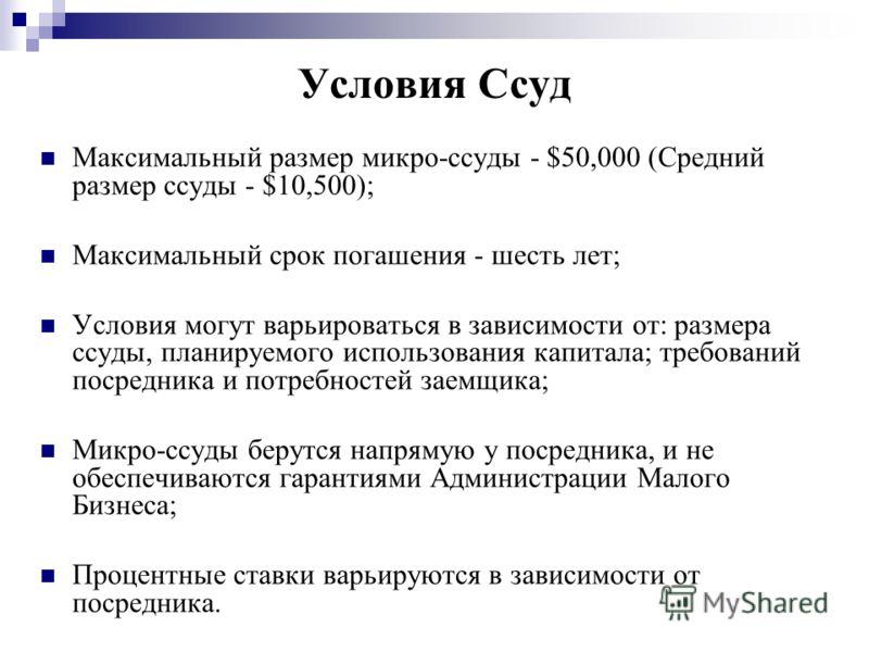 Условия Ссуд Максимальный размер микро-ссуды - $50,000 (Средний размер ссуды - $10,500); Максимальный срок погашения - шесть лет; Условия могут варьироваться в зависимости от: размера ссуды, планируемого использования капитала; требований посредника
