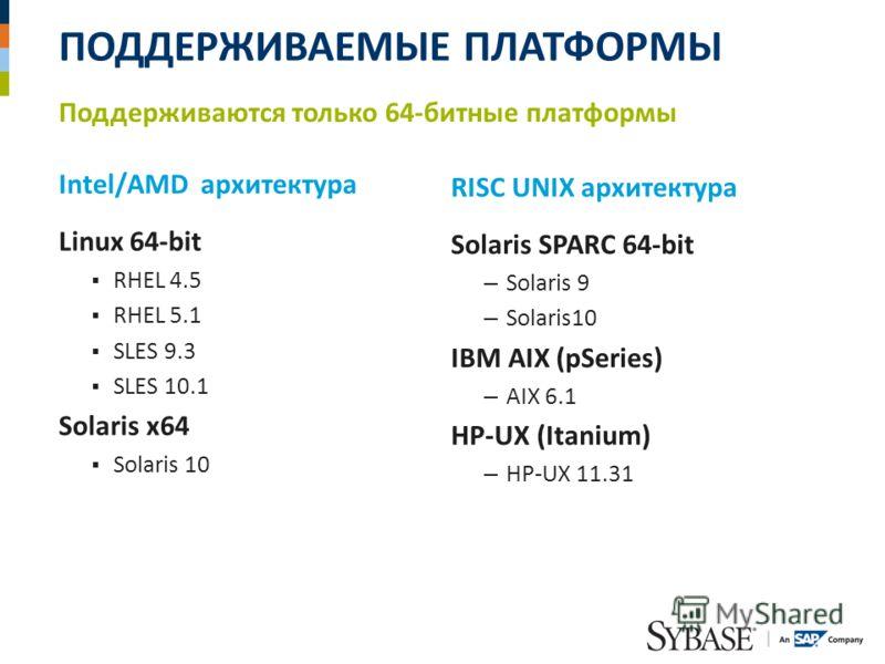 ПОДДЕРЖИВАЕМЫЕ ПЛАТФОРМЫ Поддерживаются только 64-битные платформы RISC UNIX архитектура Solaris SPARC 64-bit – Solaris 9 – Solaris10 IBM AIX (pSeries) – AIX 6.1 HP-UX (Itanium) – HP-UX 11.31 Intel/AMD архитектура Linux 64-bit RHEL 4.5 RHEL 5.1 SLES