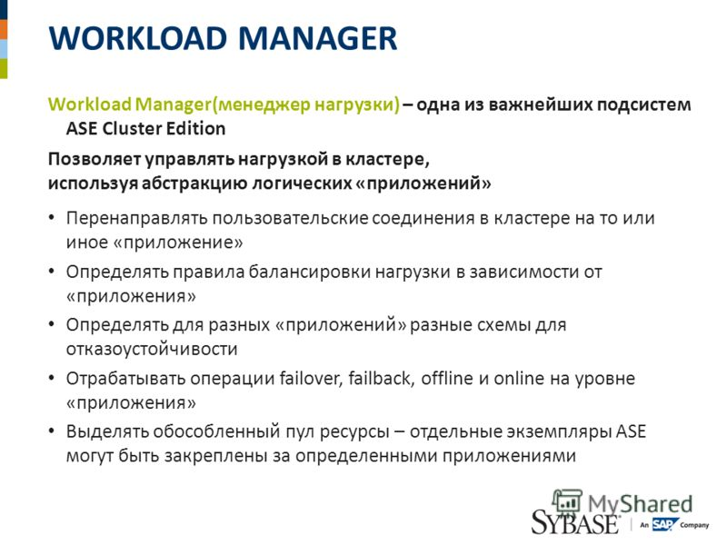 WORKLOAD MANAGER Workload Manager(менеджер нагрузки) – одна из важнейших подсистем ASE Сluster Edition Позволяет управлять нагрузкой в кластере, используя абстракцию логических «приложений» Перенаправлять пользовательские соединения в кластере на то