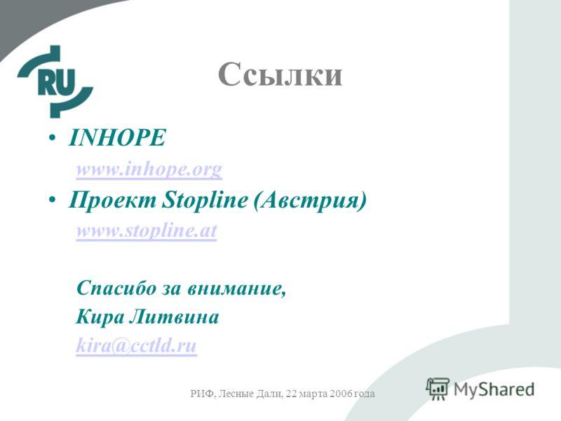 РИФ, Лесные Дали, 22 марта 2006 года Ссылки INHOPE www.inhope.org Проект Stopline (Австрия) www.stopline.at Спасибо за внимание, Кира Литвина kira@cctld.ru