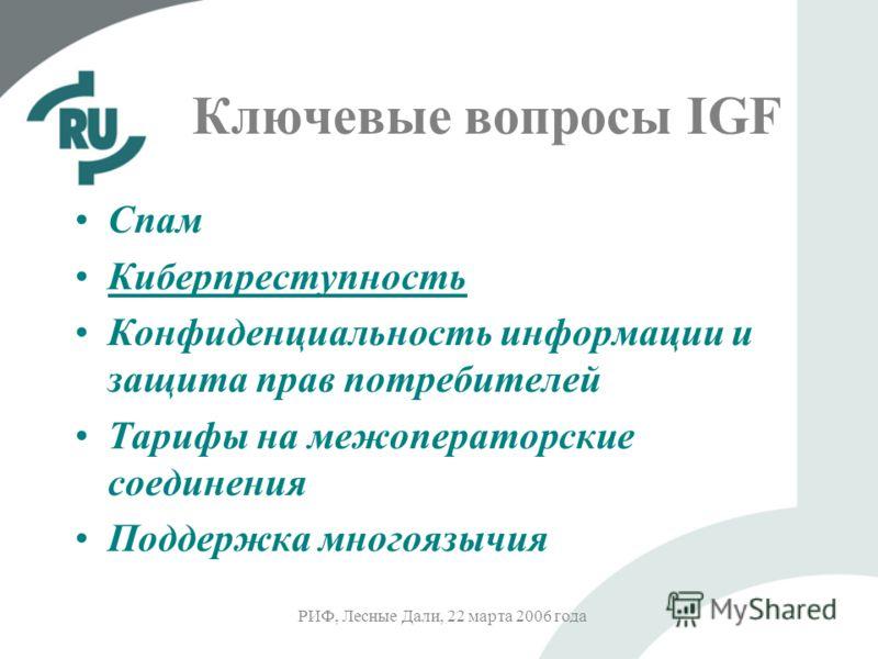 РИФ, Лесные Дали, 22 марта 2006 года Ключевые вопросы IGF Спам Киберпреступность Конфиденциальность информации и защита прав потребителей Тарифы на межоператорские соединения Поддержка многоязычия