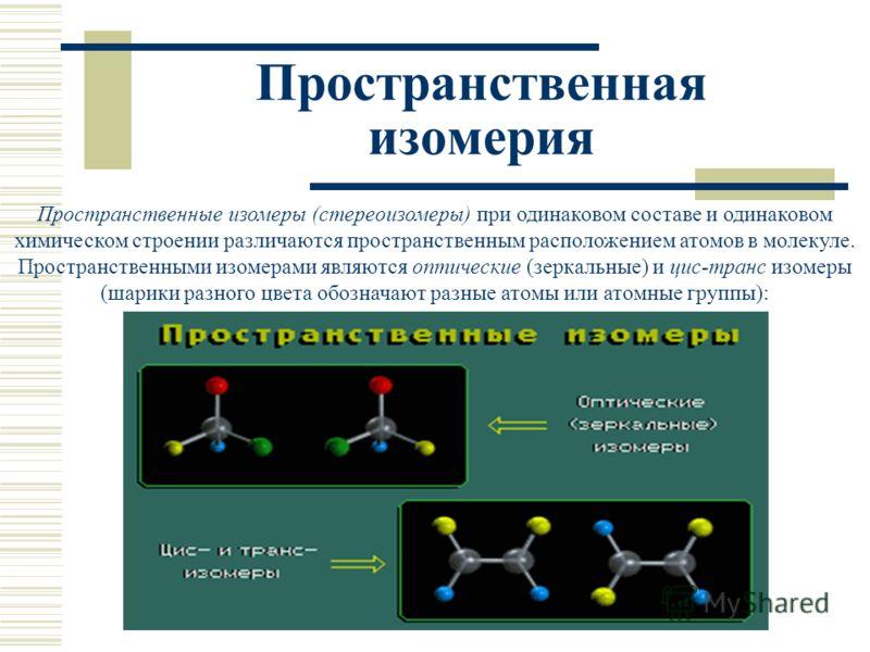 Пространственная изомерия Пространственные изомеры (стереоизомеры) при одинаковом составе и одинаковом химическом строении различаются пространственным расположением атомов в молекуле. Пространственными изомерами являются оптические (зеркальные) и ци