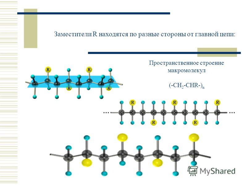 Заместители R находятся по разные стороны от главной цепи: Пространственное строение макромолекул (-CH 2 -CHR-) n