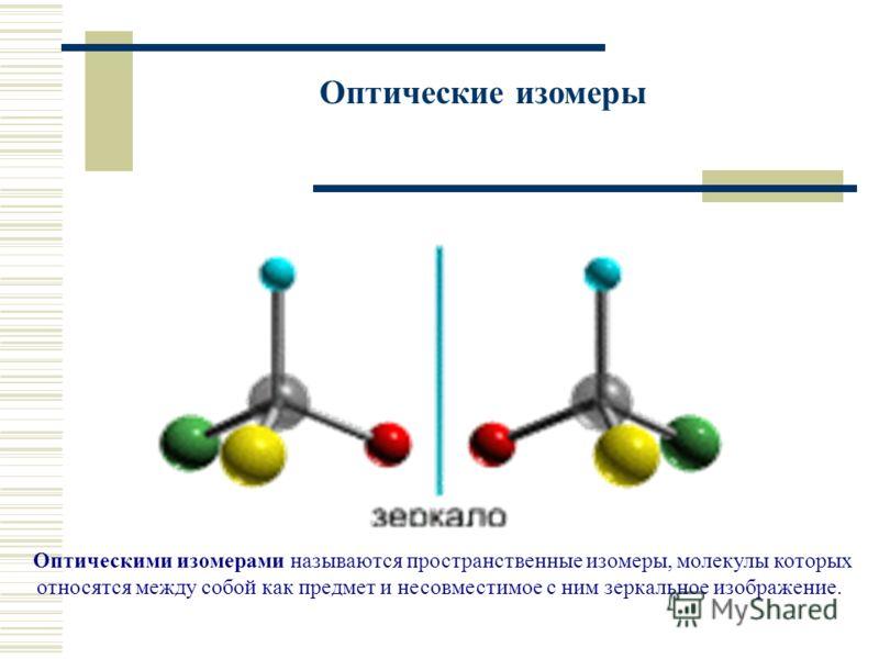 Оптические изомеры Оптическими изомерами называются пространственные изомеры, молекулы которых относятся между собой как предмет и несовместимое с ним зеркальное изображение.
