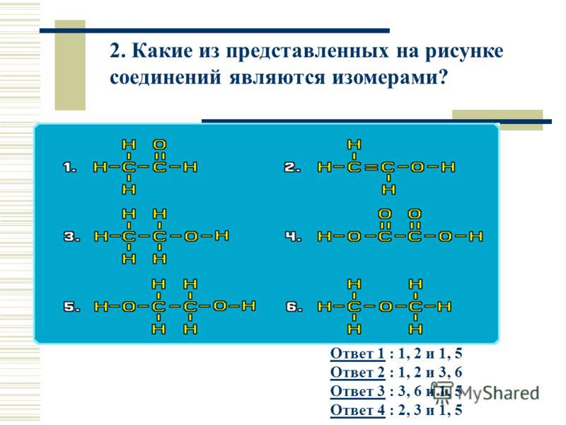 2. Какие из представленных на рисунке соединений являются изомерами? Ответ 1Ответ 1 : 1, 2 и 1, 5 Ответ 2 : 1, 2 и 3, 6 Ответ 3 : 3, 6 и 1, 5 Ответ 4 : 2, 3 и 1, 5 Ответ 2 Ответ 3 Ответ 4
