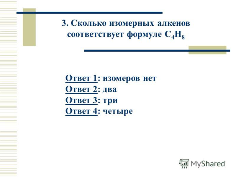 3. Сколько изомерных алкенов соответствует формуле С 4 Н 8 Ответ 1Ответ 1: изомеров нет Ответ 2: два Ответ 3: три Ответ 4: четыре Ответ 2 Ответ 3 Ответ 4