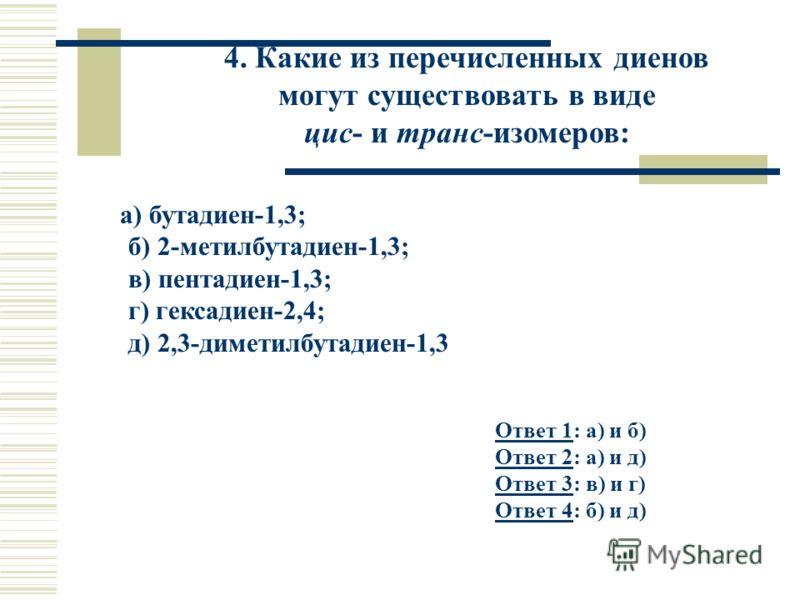 4. Какие из перечисленных диенов могут существовать в виде цис- и транс-изомеров: а) бутадиен-1,3; б) 2-метилбутадиен-1,3; в) пентадиен-1,3; г) гексадиен-2,4; д) 2,3-диметилбутадиен-1,3 Ответ 1Ответ 1: а) и б) Ответ 2: а) и д) Ответ 3: в) и г) Ответ