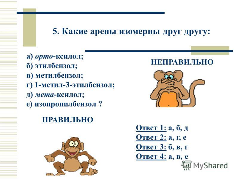 5. Какие арены изомерны друг другу: а) орто-ксилол; б) этилбензол; в) метилбензол; г) 1-метил-3-этилбензол; д) мета-ксилол; е) изопропилбензол ? Ответ 1:Ответ 1: а, б, д Ответ 2: а, г, е Ответ 3: б, в, г Ответ 4: а, в, е Ответ 2: Ответ 3: Ответ 4: НЕ