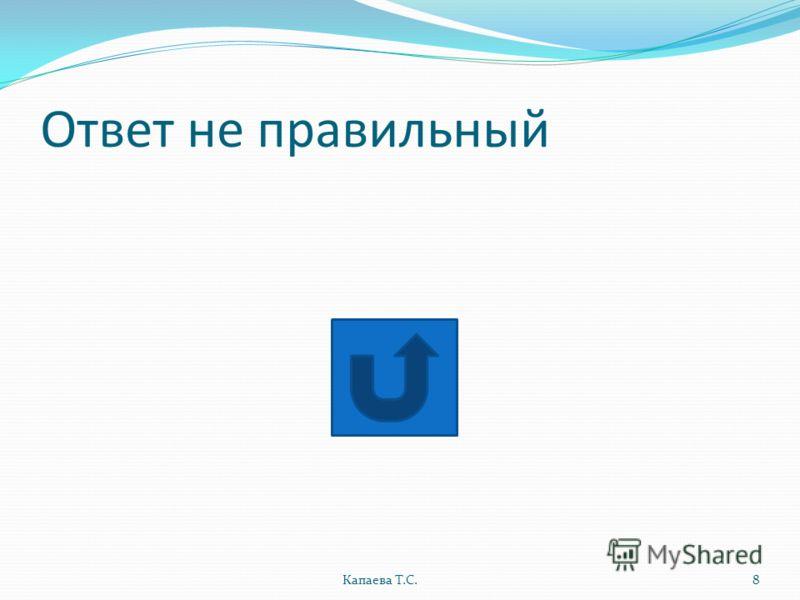 Ответ не правильный Капаева Т.С.8