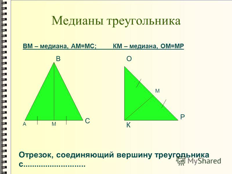 Медианы треугольника А В С К О Р М М ВМ – медиана, АМ=МС; КМ – медиана, ОМ=МР Отрезок, соединяющий вершину треугольника с............................