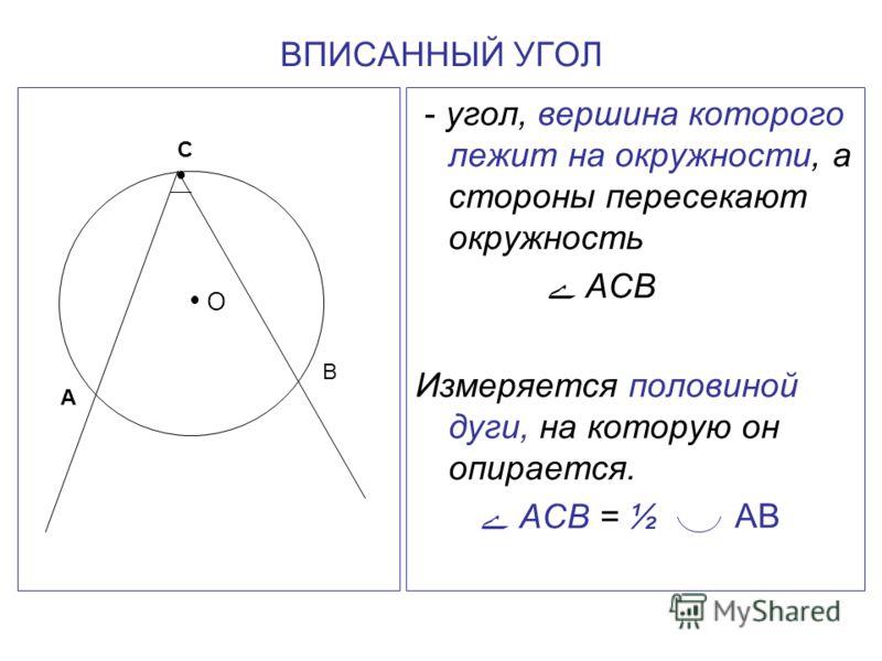 ВПИСАННЫЙ УГОЛ - угол, вершина которого лежит на окружности, а стороны пересекают окружность ے АСВ Измеряется половиной дуги, на которую он опирается. ے АСВ = ½ О А В С АВ