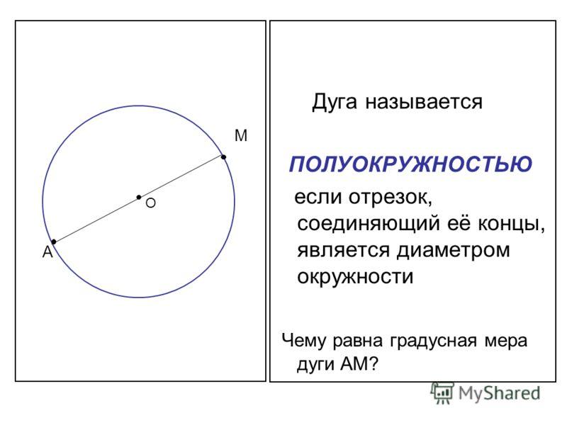 Дуга называется ПОЛУОКРУЖНОСТЬЮ если отрезок, соединяющий её концы, является диаметром окружности Чему равна градусная мера дуги АМ? А М О