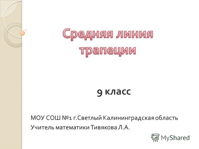 9 класс МОУ СОШ 1 г. Светлый Калининградская область Учитель математики Тивякова Л. А.