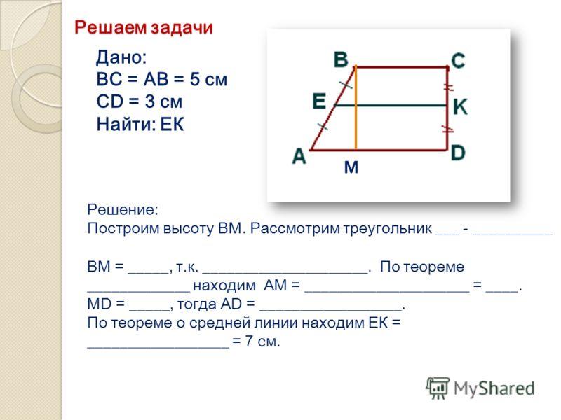 Дано: ВС = АВ = 5 см CD = 3 см Найти: ЕК Решение: Построим высоту ВМ. Рассмотрим треугольник ___ - __________ М ВМ = _____, т.к. _____________________. По теореме _____________ находим АМ = _____________________ = ____. МD = _____, тогда AD = _______