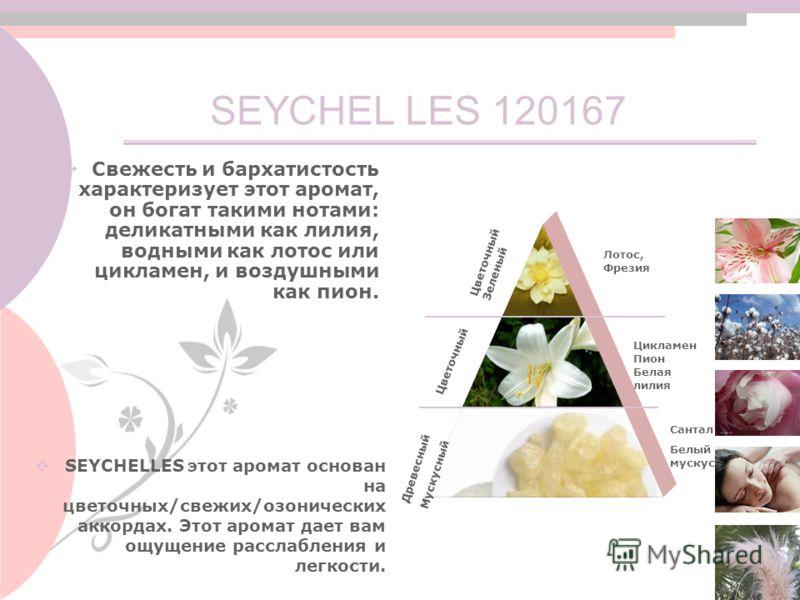 SEYCHEL SEYCHELLES этот аромат основан на цветочных/свежих/озонических аккордах. Этот аромат дает вам ощущение расслабления и легкости. Свежесть и бархатистость характеризует этот аромат, он богат такими нотами: деликатными как лилия, водными как лот