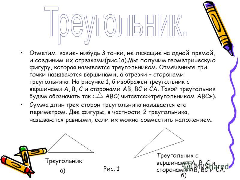 Отметим какие- нибудь 3 точки, не лежащие на одной прямой, и соединим их отрезками(рис.1а).Мы получим геометрическую фигуру, которая называется треугольником. Отмеченные три точки называются вершинами, а отрезки – сторонами треугольника. На рисунке 1