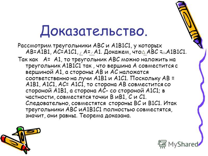 Доказательство. Рассмотрим треугольники АВС и А1В1С1, у которых АВ=А1В1, АС=А1С1, А= А1. Докажем, что АВС = А1В1С1. Так как А= А1, то треугольник АВС можно наложить на треугольник А1В1С1 так, что вершина А совместится с вершиной А1, а стороны АВ и АС