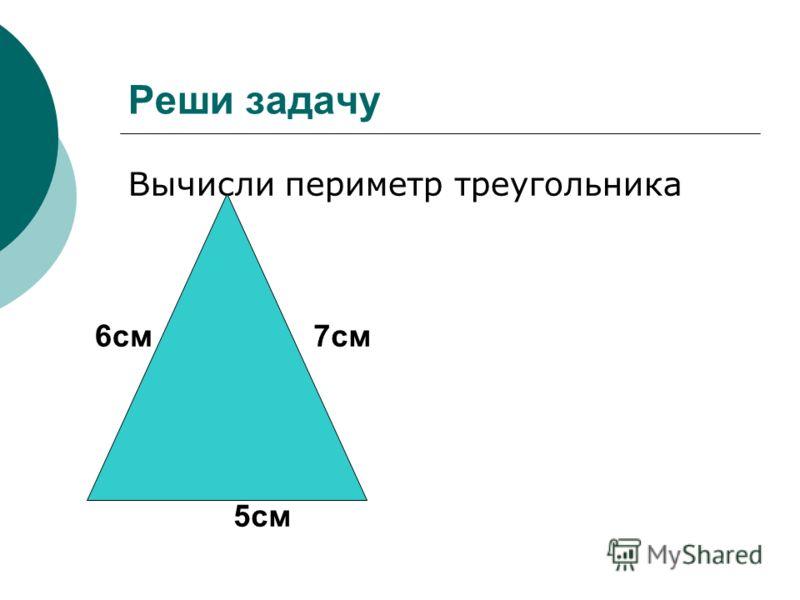 Реши задачу Вычисли периметр треугольника 6см7см 5см