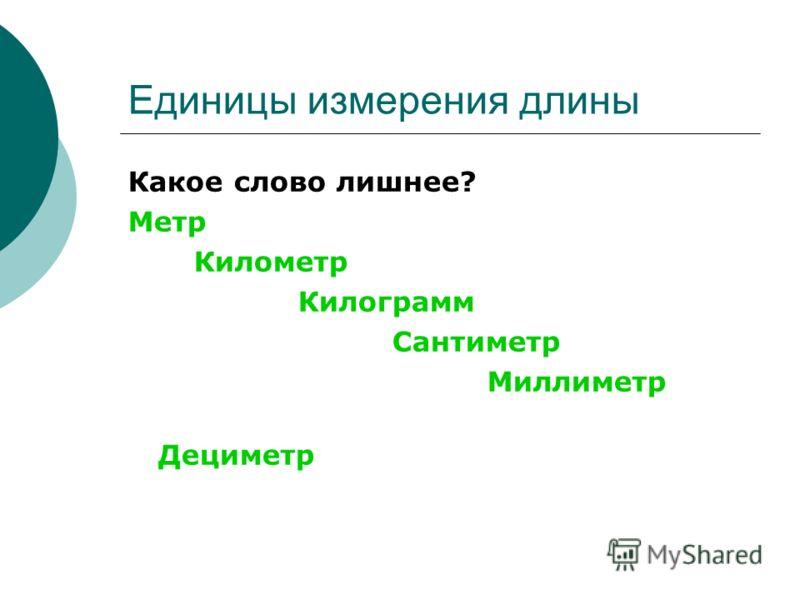 Единицы измерения длины Какое слово лишнее? Метр Километр Килограмм Сантиметр Миллиметр Дециметр