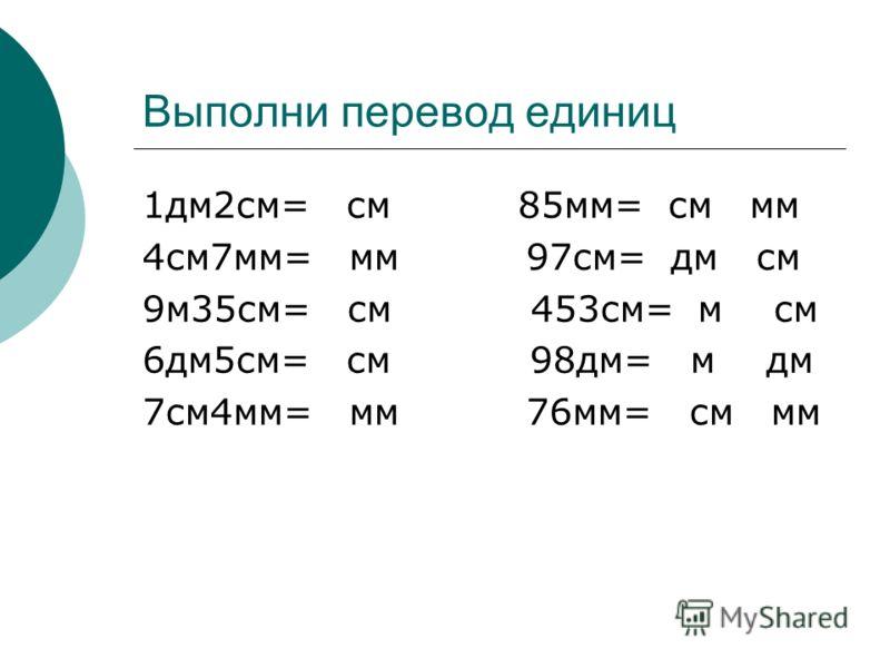 Выполни перевод единиц 1дм2см= см 85мм= см мм 4см7мм= мм 97см= дм см 9м35см= см 453см= м см 6дм5см= см 98дм= м дм 7см4мм= мм 76мм= см мм